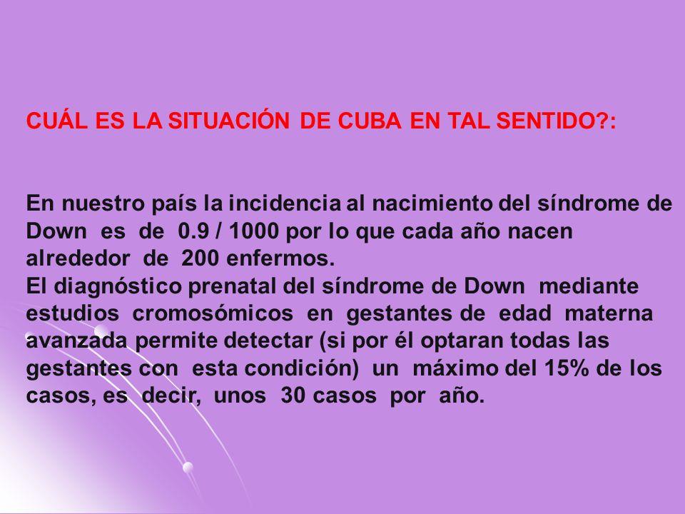 CUÁL ES LA SITUACIÓN DE CUBA EN TAL SENTIDO?: En nuestro país la incidencia al nacimiento del síndrome de Down es de 0.9 / 1000 por lo que cada año na