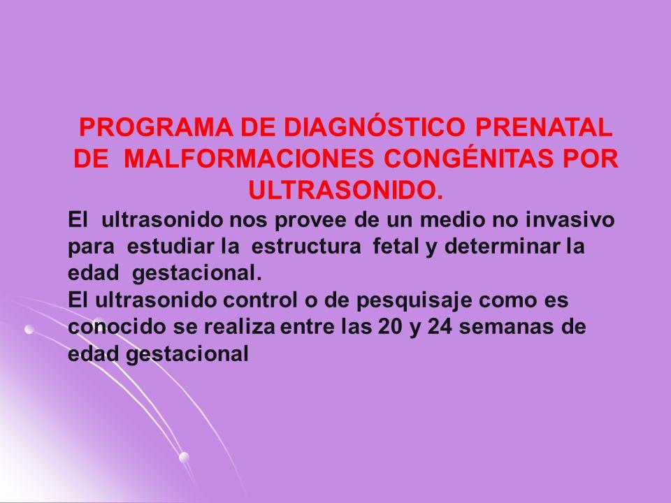 PROGRAMA DE DIAGNÓSTICO PRENATAL DE MALFORMACIONES CONGÉNITAS POR ULTRASONIDO. El ultrasonido nos provee de un medio no invasivo para estudiar la estr