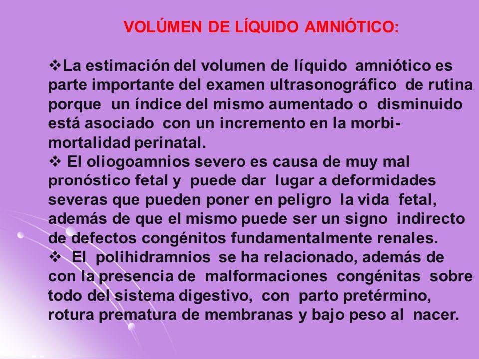 VOLÚMEN DE LÍQUIDO AMNIÓTICO: La estimación del volumen de líquido amniótico es parte importante del examen ultrasonográfico de rutina porque un índic