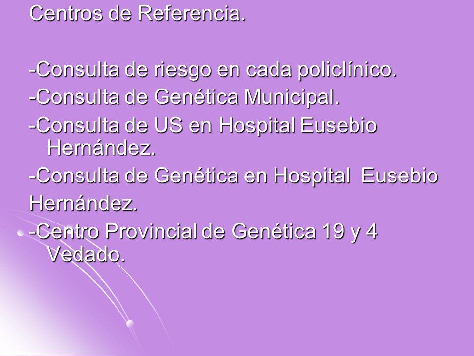 Centros de Referencia. -Consulta de riesgo en cada policlínico. -Consulta de Genética Municipal. -Consulta de US en Hospital Eusebio Hernández. -Consu