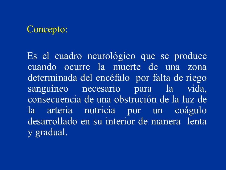 Concepto: Es el cuadro neurológico que se produce cuando ocurre la muerte de una zona determinada del encéfalo por falta de riego sanguíneo necesario