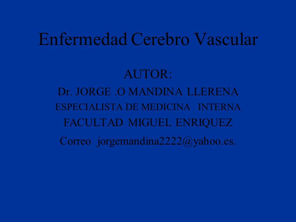 Enfermedad Cerebro Vascular AUTOR: Dr. JORGE.O MANDINA LLERENA ESPECIALISTA DE MEDICINA INTERNA FACULTAD MIGUEL ENRIQUEZ Correo jorgemandina2222@yahoo