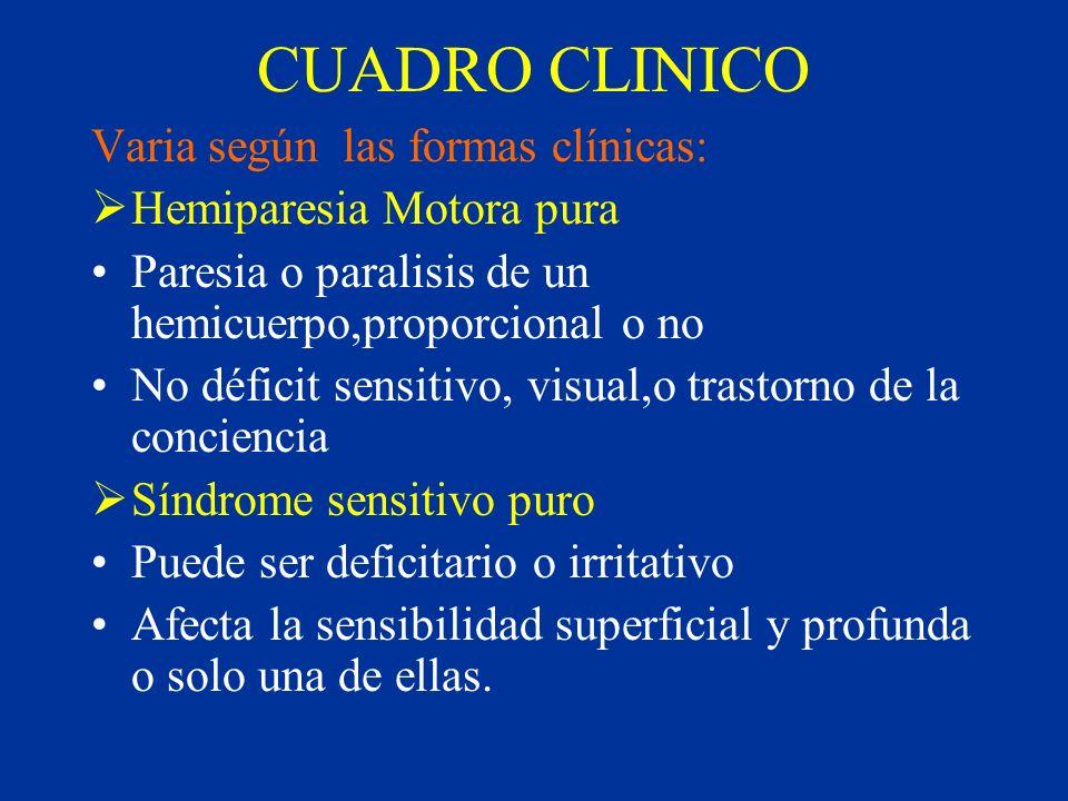CUADRO CLINICO Varia según las formas clínicas: Hemiparesia Motora pura Paresia o paralisis de un hemicuerpo,proporcional o no No déficit sensitivo, v
