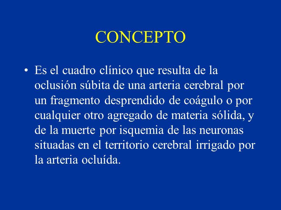 CONCEPTO Es el cuadro clínico que resulta de la oclusión súbita de una arteria cerebral por un fragmento desprendido de coágulo o por cualquier otro a