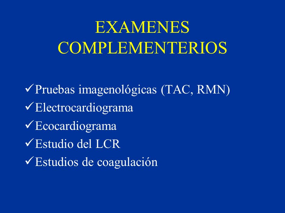 EXAMENES COMPLEMENTERIOS Pruebas imagenológicas (TAC, RMN) Electrocardiograma Ecocardiograma Estudio del LCR Estudios de coagulación