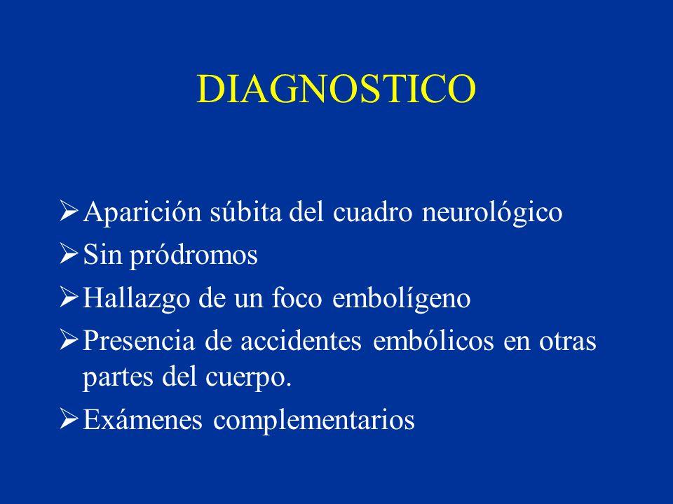 DIAGNOSTICO Aparición súbita del cuadro neurológico Sin pródromos Hallazgo de un foco embolígeno Presencia de accidentes embólicos en otras partes del