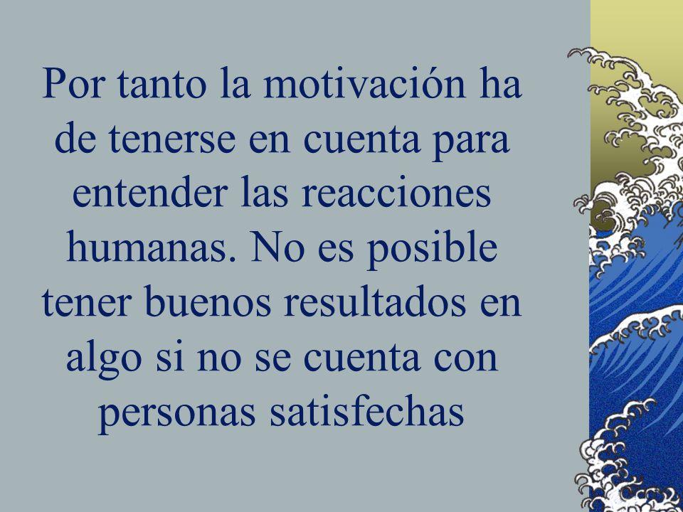 Por tanto la motivación ha de tenerse en cuenta para entender las reacciones humanas. No es posible tener buenos resultados en algo si no se cuenta co
