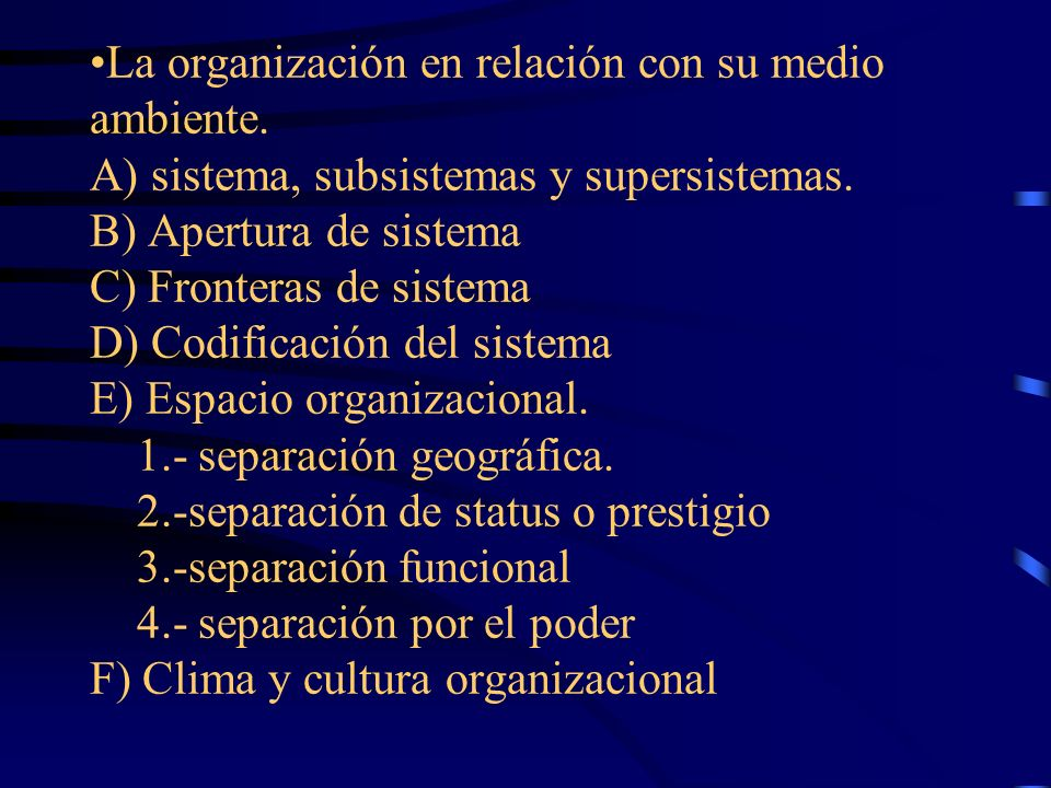 La organización en relación con su medio ambiente. A) sistema, subsistemas y supersistemas. B) Apertura de sistema C) Fronteras de sistema D) Codifica
