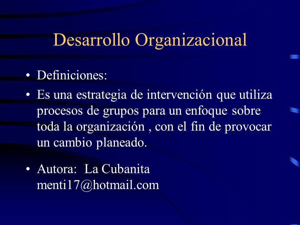 Desarrollo Organizacional Es un proceso de creación de una cultura que institucionalice el uso de diversas tecnologías sociales para regular el diagnóstico y el cambio de comportamiento entre personas, grupos, especialmente los comportamientos relacionados con la toma de decisiones, la comunicación y la planeación.