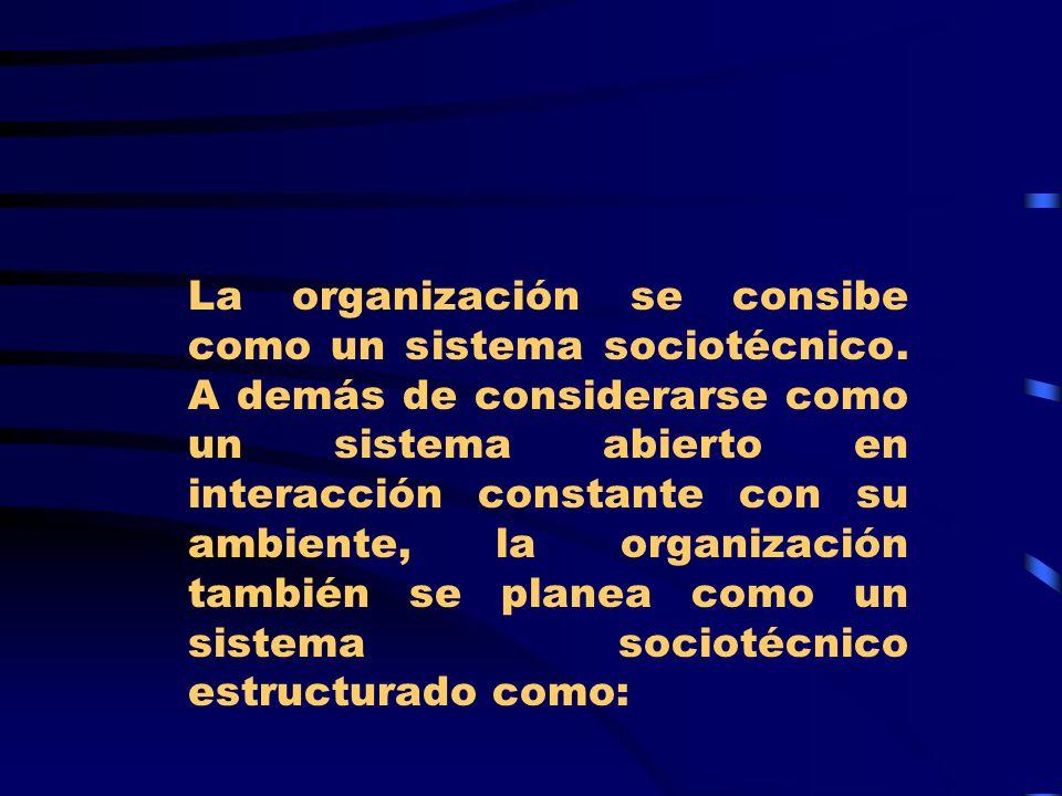 La organización se consibe como un sistema sociotécnico. A demás de considerarse como un sistema abierto en interacción constante con su ambiente, la