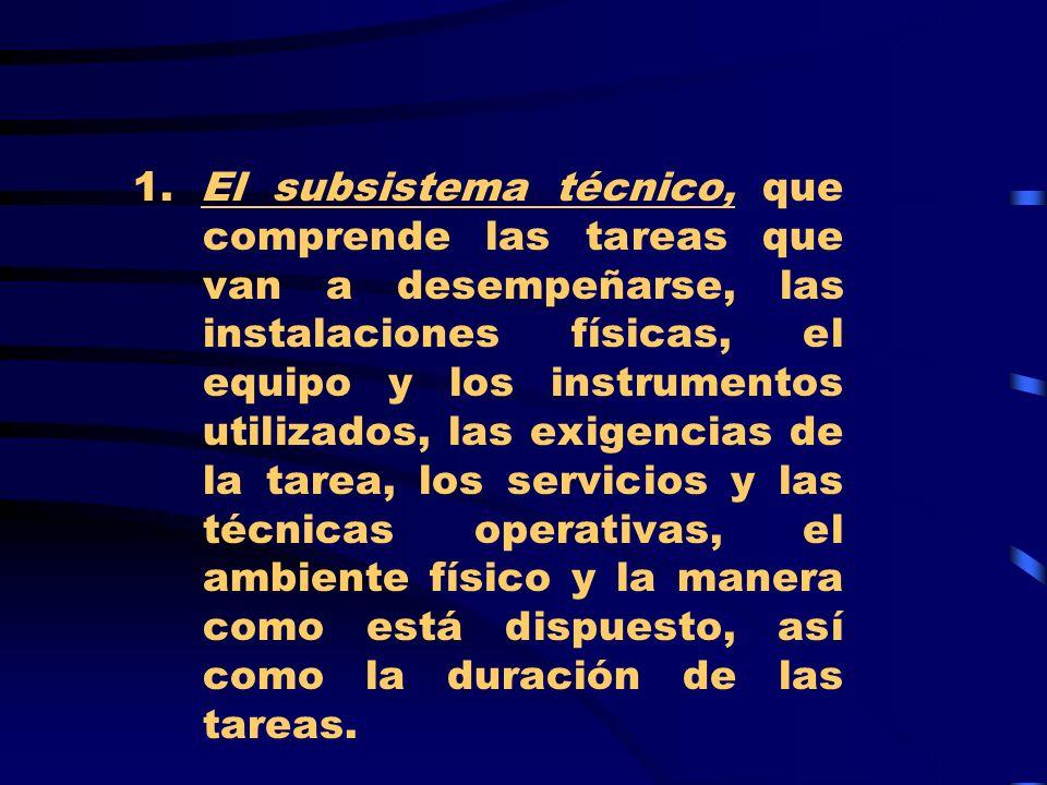 1. El subsistema técnico, que comprende las tareas que van a desempeñarse, las instalaciones físicas, el equipo y los instrumentos utilizados, las exi