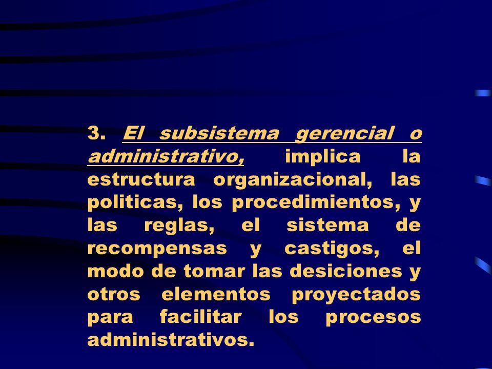 3. El subsistema gerencial o administrativo, implica la estructura organizacional, las politicas, los procedimientos, y las reglas, el sistema de reco