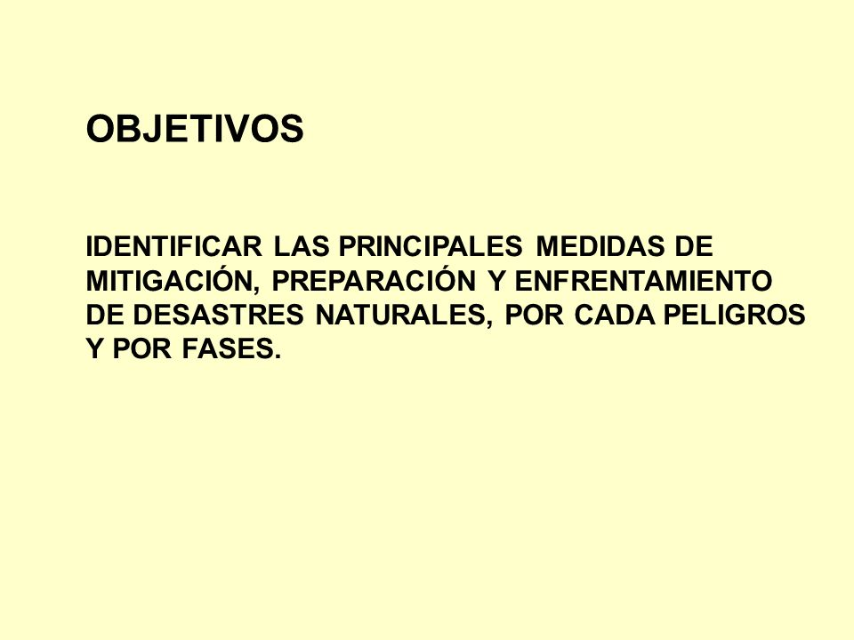 OBJETIVOS IDENTIFICAR LAS PRINCIPALES MEDIDAS DE MITIGACIÓN, PREPARACIÓN Y ENFRENTAMIENTO DE DESASTRES NATURALES, POR CADA PELIGROS Y POR FASES.