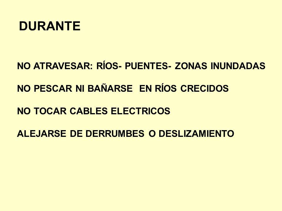 DURANTE NO ATRAVESAR: RÍOS- PUENTES- ZONAS INUNDADAS NO PESCAR NI BAÑARSE EN RÍOS CRECIDOS NO TOCAR CABLES ELECTRICOS ALEJARSE DE DERRUMBES O DESLIZAM