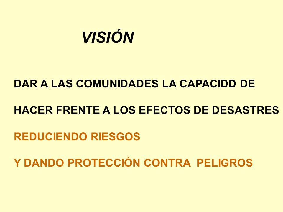 VISIÓN DAR A LAS COMUNIDADES LA CAPACIDD DE HACER FRENTE A LOS EFECTOS DE DESASTRES REDUCIENDO RIESGOS Y DANDO PROTECCIÓN CONTRA PELIGROS