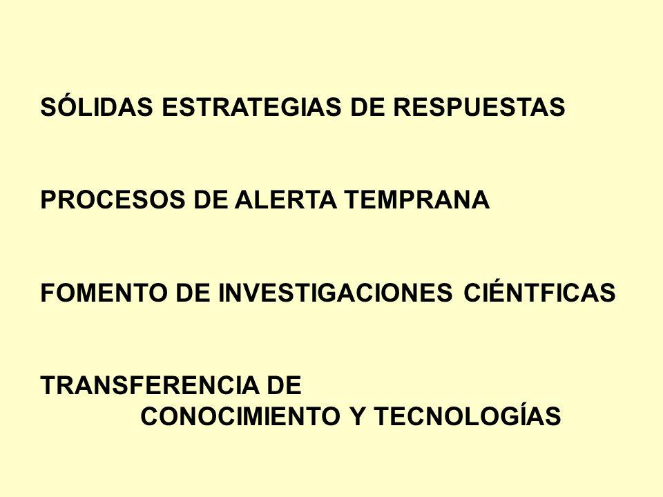 SÓLIDAS ESTRATEGIAS DE RESPUESTAS PROCESOS DE ALERTA TEMPRANA FOMENTO DE INVESTIGACIONES CIÉNTFICAS TRANSFERENCIA DE CONOCIMIENTO Y TECNOLOGÍAS