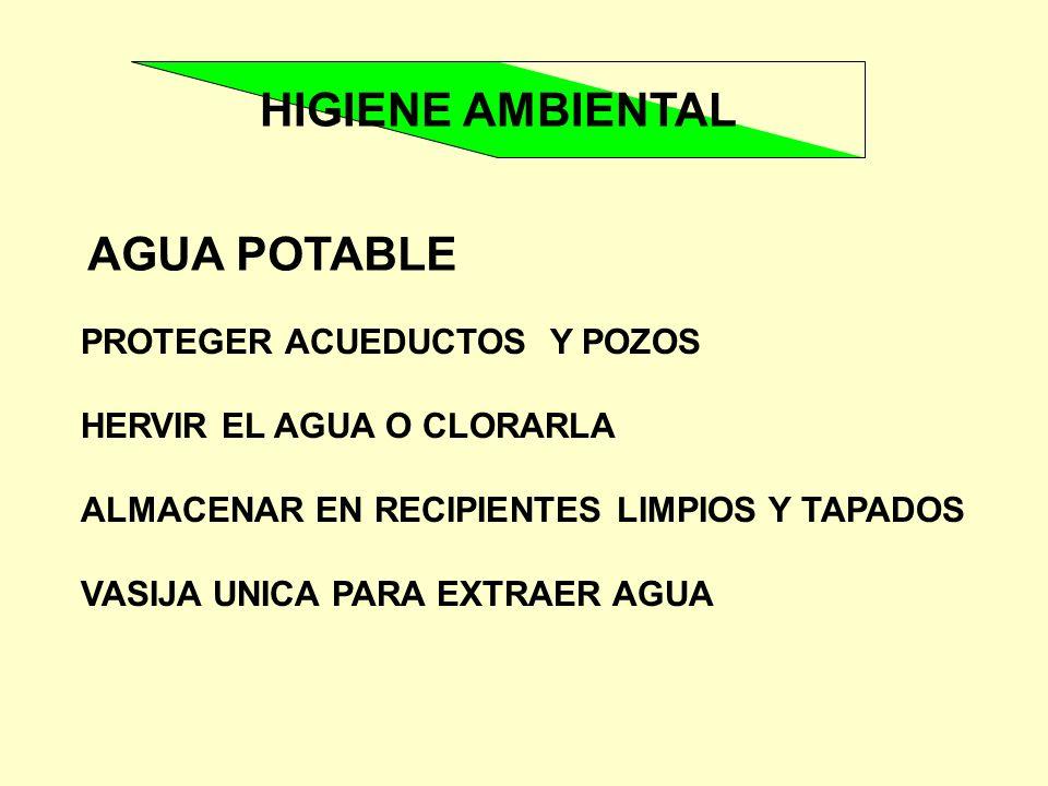 HIGIENE AMBIENTAL AGUA POTABLE PROTEGER ACUEDUCTOS Y POZOS HERVIR EL AGUA O CLORARLA ALMACENAR EN RECIPIENTES LIMPIOS Y TAPADOS VASIJA UNICA PARA EXTR