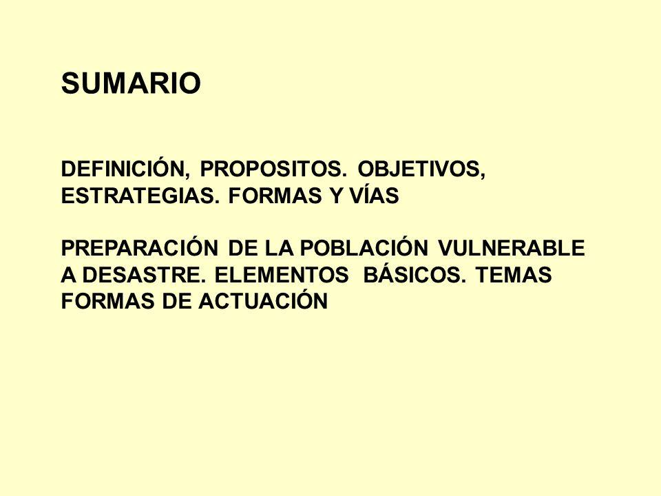 SUMARIO DEFINICIÓN, PROPOSITOS. OBJETIVOS, ESTRATEGIAS. FORMAS Y VÍAS PREPARACIÓN DE LA POBLACIÓN VULNERABLE A DESASTRE. ELEMENTOS BÁSICOS. TEMAS FORM