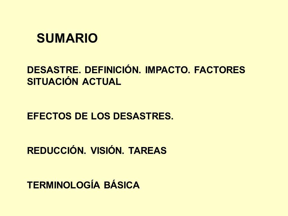 SUMARIO DESASTRE. DEFINICIÓN. IMPACTO. FACTORES SITUACIÓN ACTUAL EFECTOS DE LOS DESASTRES. REDUCCIÓN. VISIÓN. TAREAS TERMINOLOGÍA BÁSICA