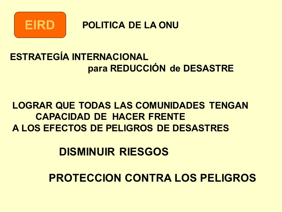 EIRD ESTRATEGÍA INTERNACIONAL para REDUCCIÓN de DESASTRE LOGRAR QUE TODAS LAS COMUNIDADES TENGAN CAPACIDAD DE HACER FRENTE A LOS EFECTOS DE PELIGROS D