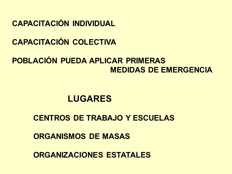 CAPACITACIÓN INDIVIDUAL CAPACITACIÓN COLECTIVA POBLACIÓN PUEDA APLICAR PRIMERAS MEDIDAS DE EMERGENCIA LUGARES CENTROS DE TRABAJO Y ESCUELAS ORGANISMOS