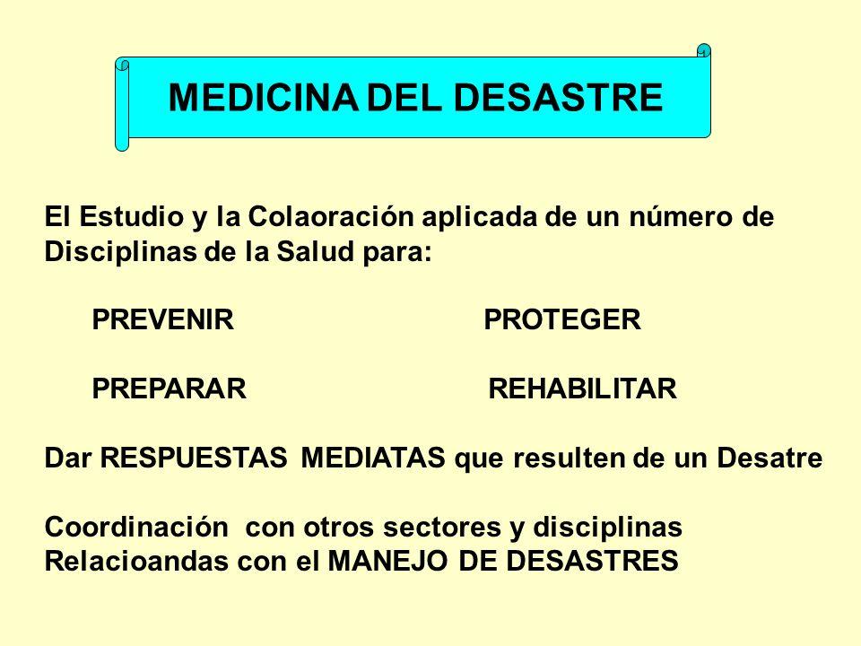 MEDICINA DEL DESASTRE El Estudio y la Colaoración aplicada de un número de Disciplinas de la Salud para: PREVENIR PROTEGER PREPARAR REHABILITAR Dar RE