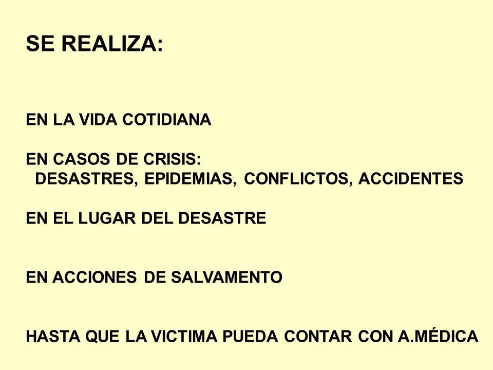 SE REALIZA: EN LA VIDA COTIDIANA EN CASOS DE CRISIS: DESASTRES, EPIDEMIAS, CONFLICTOS, ACCIDENTES EN EL LUGAR DEL DESASTRE EN ACCIONES DE SALVAMENTO H