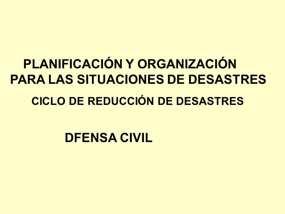CICLO DE REDUCCIÓN DE DESASTRES PLANIFICACIÓN Y ORGANIZACIÓN PARA LAS SITUACIONES DE DESASTRES DFENSA CIVIL