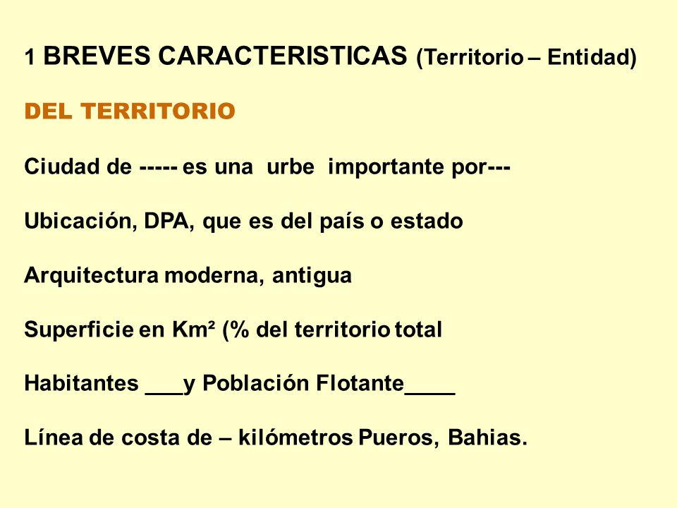 1 BREVES CARACTERISTICAS (Territorio – Entidad) DEL TERRITORIO Ciudad de ----- es una urbe importante por--- Ubicación, DPA, que es del país o estado