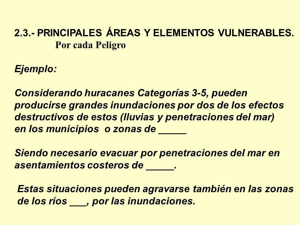 2.3.- PRINCIPALES ÁREAS Y ELEMENTOS VULNERABLES. Por cada Peligro Ejemplo: Considerando huracanes Categorías 3-5, pueden producirse grandes inundacion