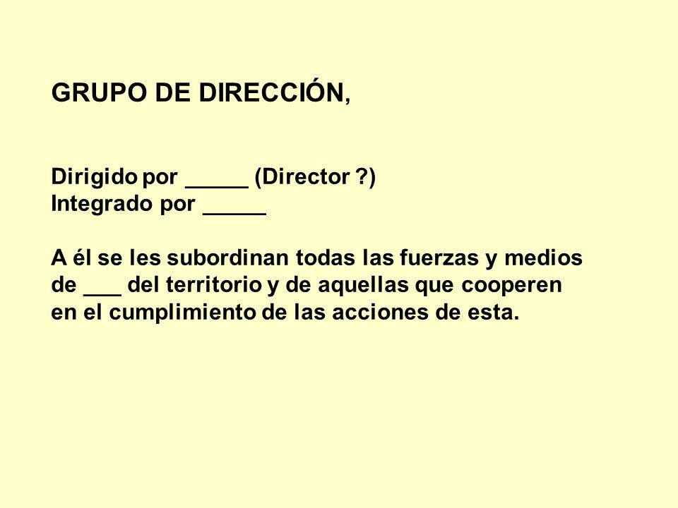 GRUPO DE DIRECCIÓN, Dirigido por _____ (Director ?) Integrado por _____ A él se les subordinan todas las fuerzas y medios de ___ del territorio y de a