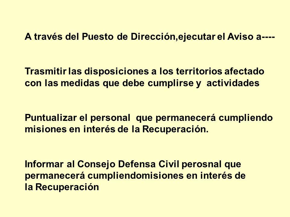 A través del Puesto de Dirección,ejecutar el Aviso a---- Trasmitir las disposiciones a los territorios afectado con las medidas que debe cumplirse y a