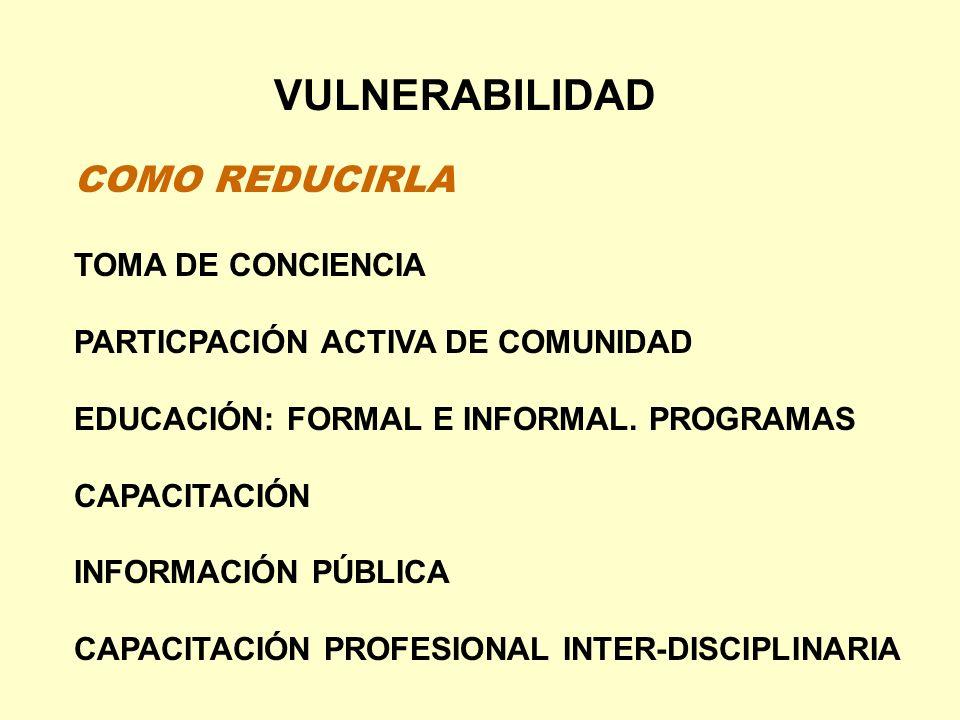 VULNERABILIDAD COMO REDUCIRLA TOMA DE CONCIENCIA PARTICPACIÓN ACTIVA DE COMUNIDAD EDUCACIÓN: FORMAL E INFORMAL. PROGRAMAS CAPACITACIÓN INFORMACIÓN PÚB