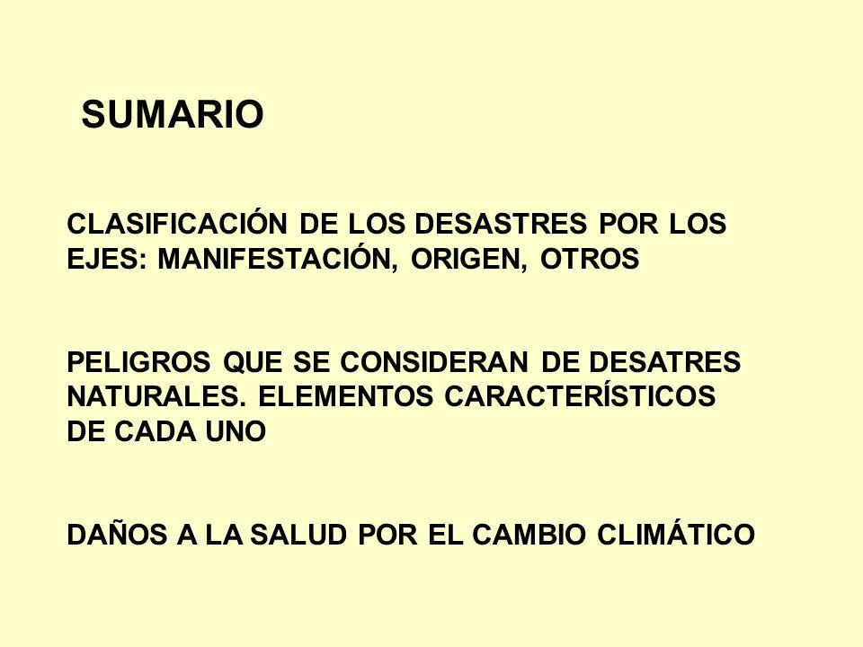 SUMARIO CLASIFICACIÓN DE LOS DESASTRES POR LOS EJES: MANIFESTACIÓN, ORIGEN, OTROS PELIGROS QUE SE CONSIDERAN DE DESATRES NATURALES. ELEMENTOS CARACTER