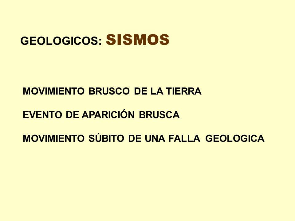 GEOLOGICOS: SISMOS MOVIMIENTO BRUSCO DE LA TIERRA EVENTO DE APARICIÓN BRUSCA MOVIMIENTO SÚBITO DE UNA FALLA GEOLOGICA