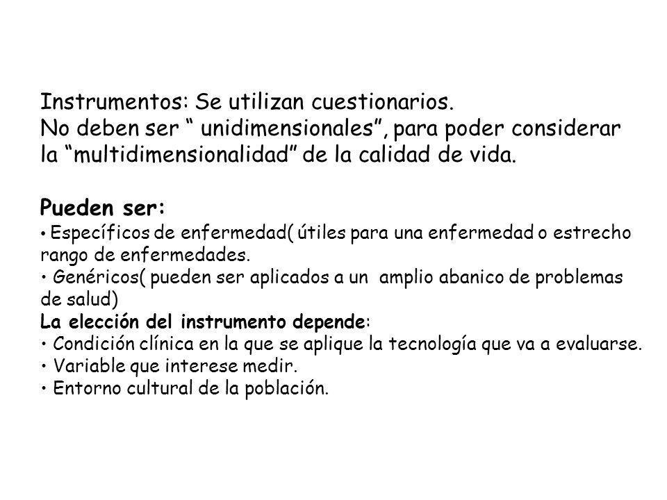 Instrumentos: Se utilizan cuestionarios. No deben ser unidimensionales, para poder considerar la multidimensionalidad de la calidad de vida. Pueden se
