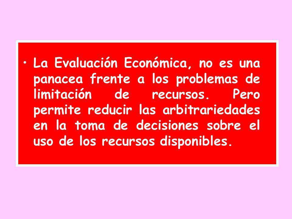 La Evaluación Económica, no es una panacea frente a los problemas de limitación de recursos. Pero permite reducir las arbitrariedades en la toma de de
