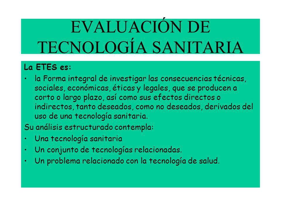 EVALUACIÓN DE TECNOLOGÍA SANITARIA La ETES es: la Forma integral de investigar las consecuencias técnicas, sociales, económicas, éticas y legales, que