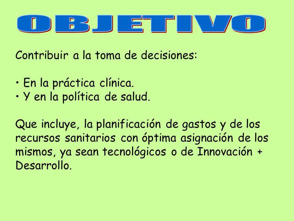 Contribuir a la toma de decisiones: En la práctica clínica. Y en la política de salud. Que incluye, la planificación de gastos y de los recursos sanit