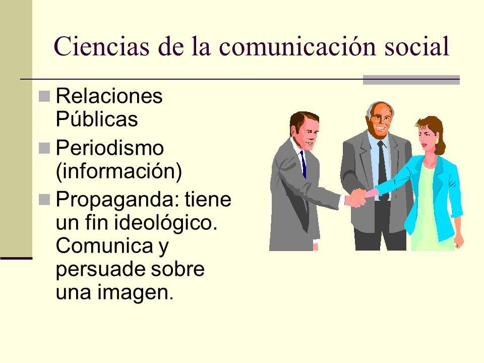 Ciencias de la comunicación social Relaciones Públicas Periodismo (información) Propaganda: tiene un fin ideológico. Comunica y persuade sobre una ima