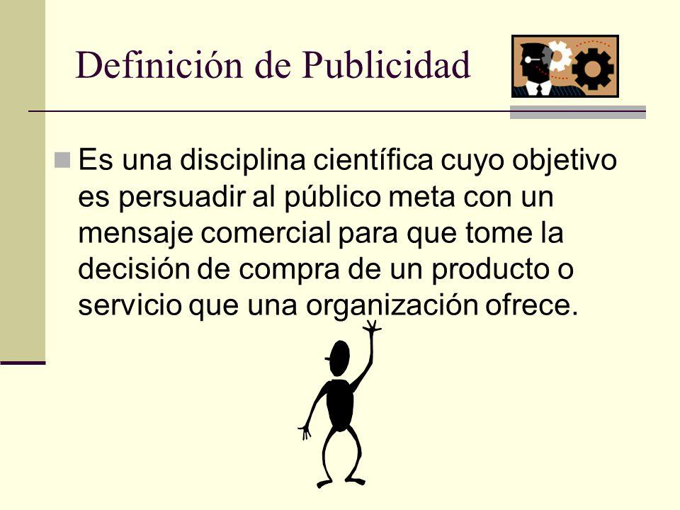 Definición de Publicidad Es una disciplina científica cuyo objetivo es persuadir al público meta con un mensaje comercial para que tome la decisión de