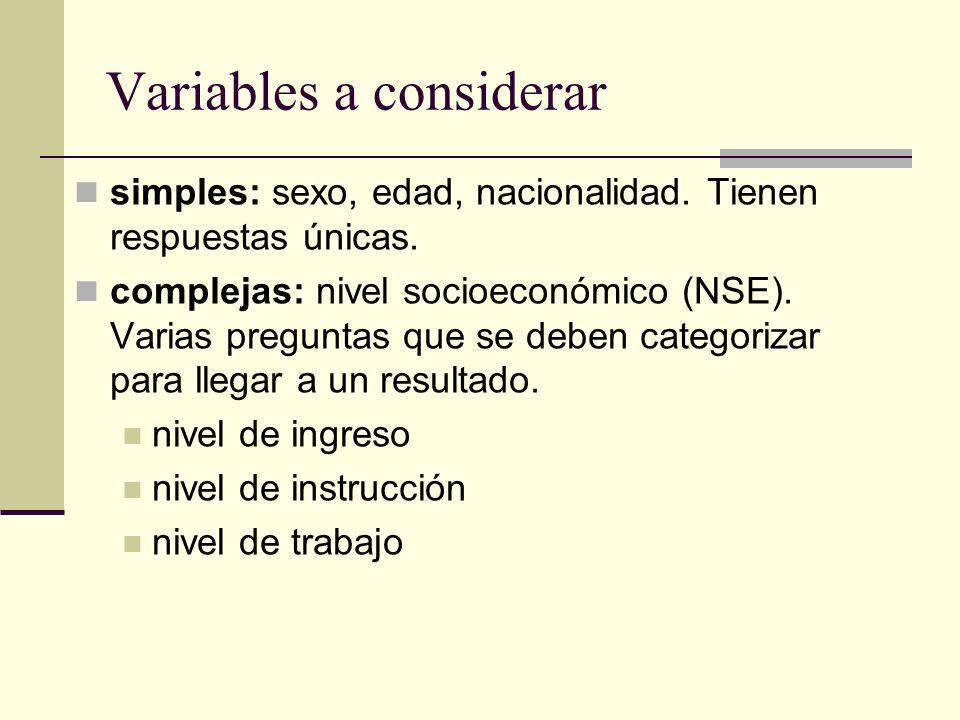 Variables a considerar simples: sexo, edad, nacionalidad. Tienen respuestas únicas. complejas: nivel socioeconómico (NSE). Varias preguntas que se deb
