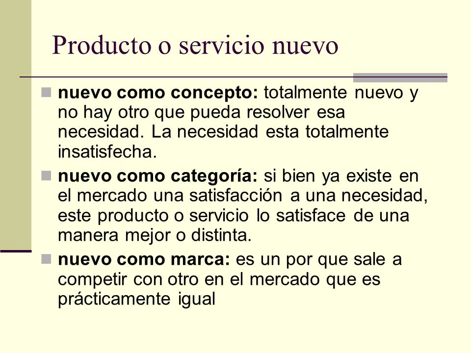 Producto o servicio nuevo nuevo como concepto: totalmente nuevo y no hay otro que pueda resolver esa necesidad. La necesidad esta totalmente insatisfe