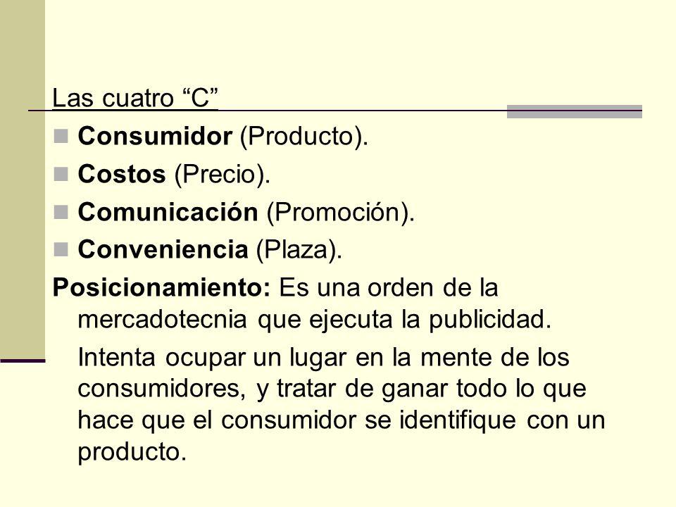 Las cuatro C Consumidor (Producto). Costos (Precio). Comunicación (Promoción). Conveniencia (Plaza). Posicionamiento: Es una orden de la mercadotecnia
