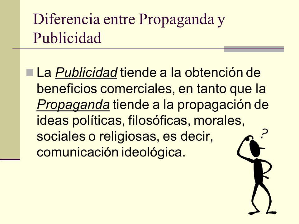Diferencia entre Propaganda y Publicidad La Publicidad tiende a la obtención de beneficios comerciales, en tanto que la Propaganda tiende a la propaga