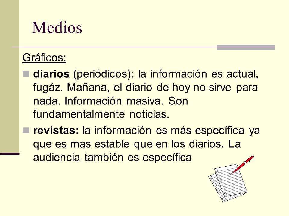 Medios Gráficos: diarios (periódicos): la información es actual, fugáz. Mañana, el diario de hoy no sirve para nada. Información masiva. Son fundament
