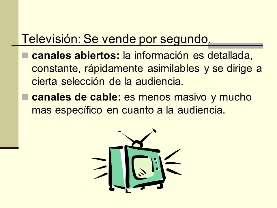 Televisión: Se vende por segundo. canales abiertos: la información es detallada, constante, rápidamente asimilables y se dirige a cierta selección de