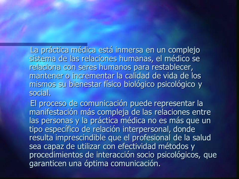 La práctica médica está inmersa en un complejo sistema de las relaciones humanas, el médico se relaciona con seres humanos para restablecer, mantener o incrementar la calidad de vida de los mismos su bienestar físico biológico psicológico y social.