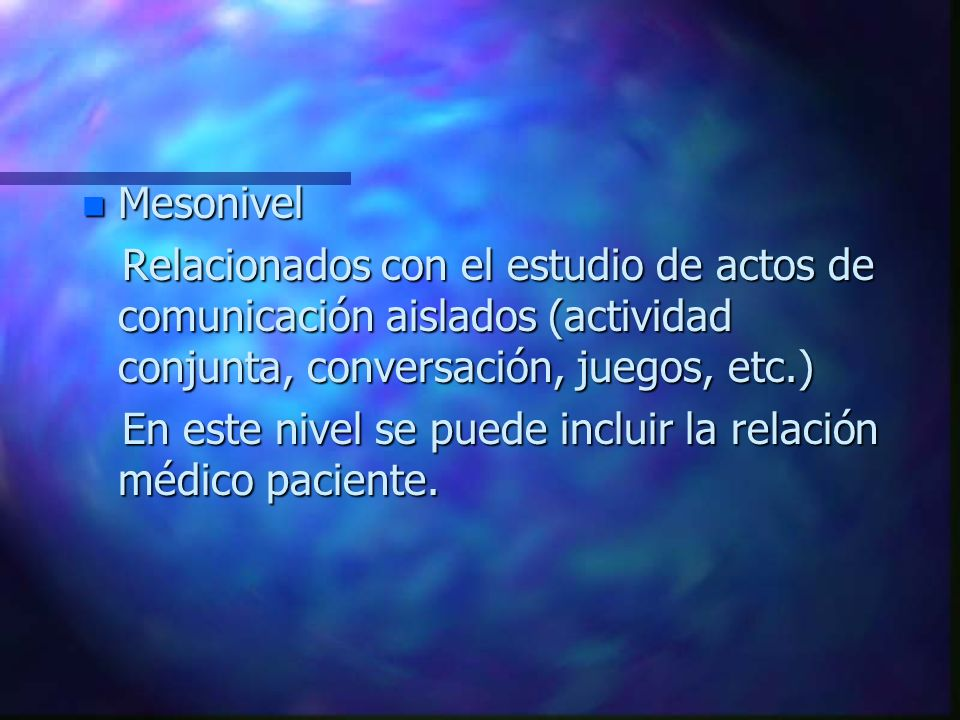 n Mesonivel Relacionados con el estudio de actos de comunicación aislados (actividad conjunta, conversación, juegos, etc.) Relacionados con el estudio de actos de comunicación aislados (actividad conjunta, conversación, juegos, etc.) En este nivel se puede incluir la relación médico paciente.