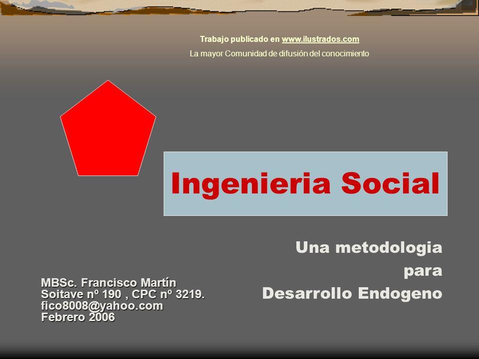 Ingenieria Social Una metodologia para Desarrollo Endogeno MBSc. Francisco Martín Soitave nº 190, CPC nº 3219. fico8008@yahoo.com Febrero 2006 Trabajo